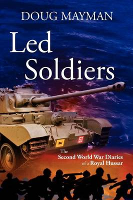 Led Soldiers: The Second World War Diaries of a Royal Hussar
