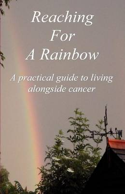 Reaching for a Rainbow: A Practical Guide to Living Alongside Cancer