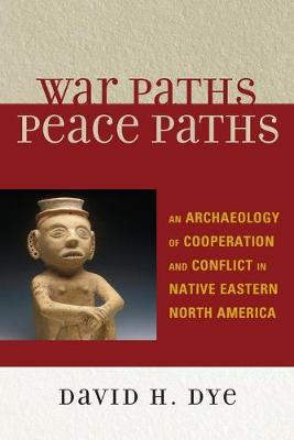War Paths, Peace Paths: An Archaeology of Cooperation and Conflict in Native Eastern North America