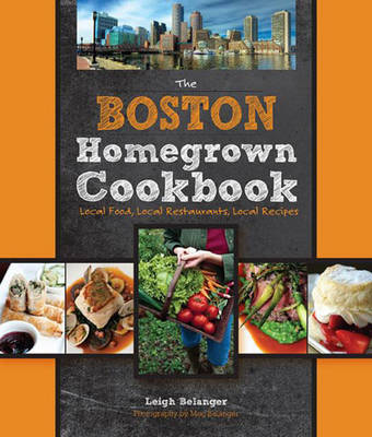 The Boston Homegrown Cookbook: Local Food, Local Restaurants, Local Recipes