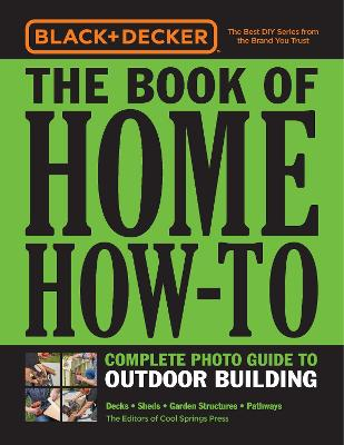 Black & Decker The Book of Home How-To Complete Photo Guide to Outdoor Building: Decks * Sheds * Garden Structures * Pathways