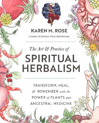 The Art & Practice of Spiritual Herbalism: Transform, Heal, and Remember with the Power of Plants and Ancestral Medicine