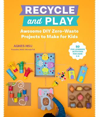 Recycle and Play: Awesome DIY Zero-Waste Projects to Make for Kids - 50 Fun Learning Activities for Ages 3-6