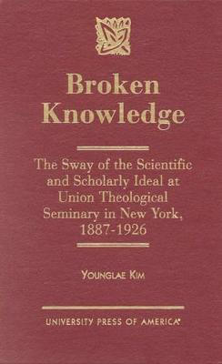 Broken Knowledge: The Sway of the Scientific and Scholarly Ideal at Union Theological Seminary in New York