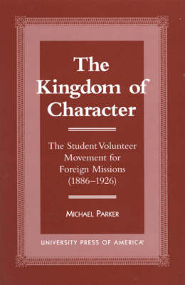 The Kingdom of Character: The Student Volunteer Movement for Foreign Missions, 1886-1926