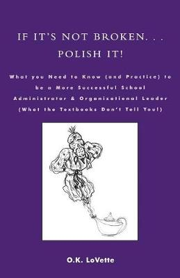 If It's Not Broken. . . Polish It!: What You Need to Know (and Practice) to be a More Successful School Administrator & Organizational Leader (What the Textbooks Don't Tell You!)