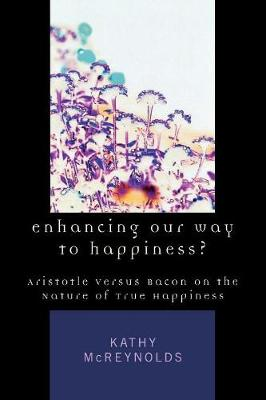 Enhancing Our Way to Happiness?: Aristotle Versus Bacon on the Nature of True Happiness