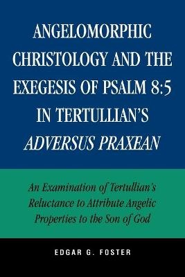 Angelomorphic Christology and the Exegesis of Psalm 85 in Tertullian's Adversus Praxean: An Examination of Tertullian's Reluctance to Attribute Angelic Properties to the Son of God