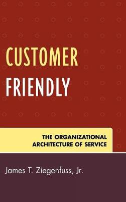 Customer Friendly: The Organizational Architecture of Service