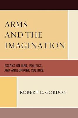 Arms and the Imagination: Essays on War, Politics, and Anglophone Culture