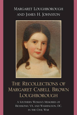 The Recollections of Margaret Cabell Brown Loughborough: A Southern Woman's Memories of Richmond, VA and Washington, DC in the Civil War