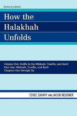 How the Halakhah Unfolds: Hullin in the Mishnah, Tosefta, and Bavli, Part One: Mishnah, Tosefta, and Bavli