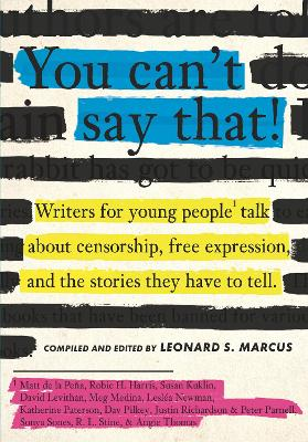 You Can't Say That!: Writers for Young People Talk About Censorship, Free Expression, and the Stories They Have to Tell