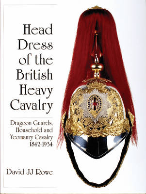 Head Dress of the British Heavy Cavalry: Dragoon Guards, Household, and Yeomanry Cavalry 1842-1922