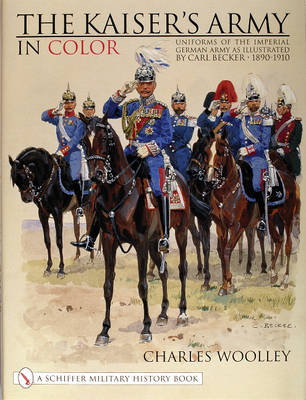 The Kaiser's Army In Color: Uniforms of the Imperial German Army as Illustrated by Carl Becker 1890-1910