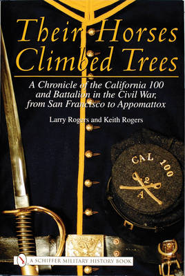 Their Horses Climbed Trees: A Chronicle of the California 100 and Battalion in the Civil War, from San Francisco to Appomattox