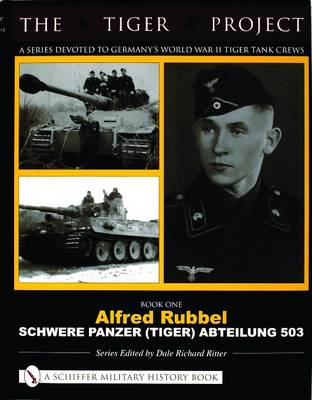 THE TIGER PROJECT: A Series Devoted to Germanyas World War II Tiger Tank Crews: Book One - Alfred Rubbel - Schwere Panzer (Tiger) Abteilung 503