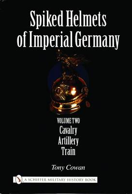 Spiked Helmets of Imperial Germany: Volume II - Cavalry, Artillery, Train