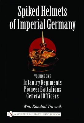 Spiked Helmets of Imperial Germany: Volume One - Infantry Regiments, Pioneer Battalions, General Officers