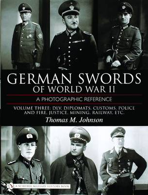 German Swords of World War II - A Photographic Reference: Vol.3: DLV, Diplomats , Customs, Police and Fire, Justice, Mining, Railway, Etc.