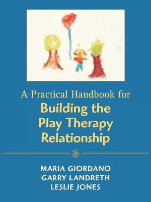A Practical Handbook for Building the Play Therapy Relationship