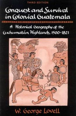 Conquest and Survival in Colonial Guatemala, Third Edition: A Historical Geography of the Cuchumatan Highlands, 1500-1821