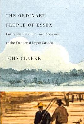 The Ordinary People of Essex: Environment, Culture, and Economy on the Frontier of Upper Canada