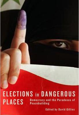 Elections in Dangerous Places: Democracy and the Paradoxes of Peacebuilding
