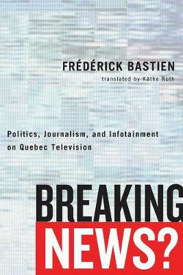 Breaking News?: Politics, Journalism, and Infotainment on Quebec Television