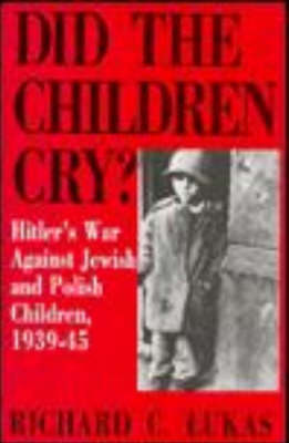 Did the Children Cry?: Hitler's War Against Jewish and Polish Children, 1939-44