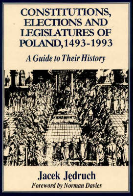 Constitutions, Elections and Legislatures of Poland 1493-1993: A Guide to Their History
