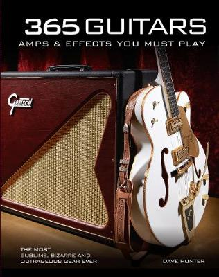 365 Guitars, Amps & Effects You Must Play: The Most Sublime, Bizarre and Outrageous Gear Ever