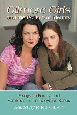 Gilmore Girls and the Politics of Identity: Essays on Family and Feminism in the Television Series