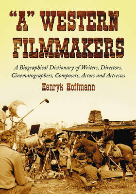 A Western Filmmakers: A Biographical Dictionary of Writers, Directors, Cinematographers, Composers, Actors and Actresses