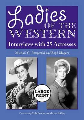 Ladies of the Western: Interviews with 25 Actresses from the Silent Era to the Television Westerns of the 1950s and 1960s