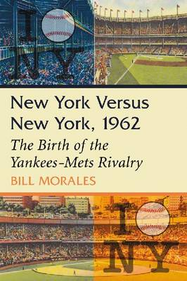 New York Versus New York, 1962: The Birth of the Yankees-Mets Rivalry