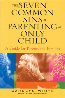 The Seven Common Sins of Parenting An Only Child: A Guide for Parents and Families
