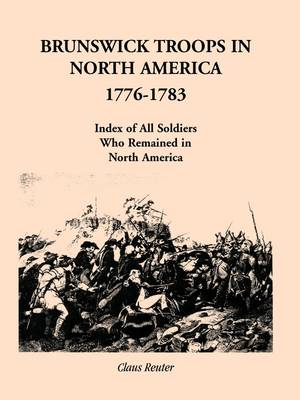 Brunswick Troops in North America, 1776-1783: Index of Soldiers Who Remained in North America