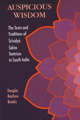 Auspicious Wisdom: The Texts and Traditions of Srividya Sakta Tantrism in South India