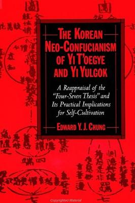 The Korean Neo-Confucianism of Yi T'oegye and Yi Yulgok: A Reappraisal of the 'Four-Seven Thesis' and its Practical Implications for Self-Cultivation