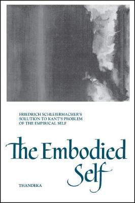 Embodied Self, The: Friedrich Schleiermacher's Solution to Kant's Problem of the Empirical Self