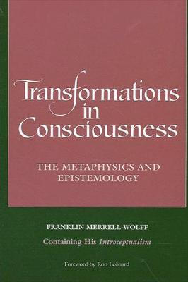 Transformations in Consciousness: The Metaphysics and Epistemology. Franklin Merrell-Wolff Containing His Introceptualism