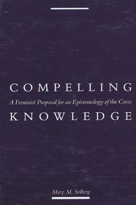 Compelling Knowledge: A Feminist Proposal for an Epistemology of the Cross