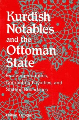 Kurdish Notables and the Ottoman State: Evolving Identities, Competing Loyalties, and Shifting Boundaries