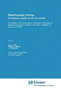 Manufacturing Strategy: The Research Agenda for the Next Decade Proceedings of the Joint industry University Conference on Manufacturing Strategy Held in Ann Arbor, Michigan on January 8-9, 1990