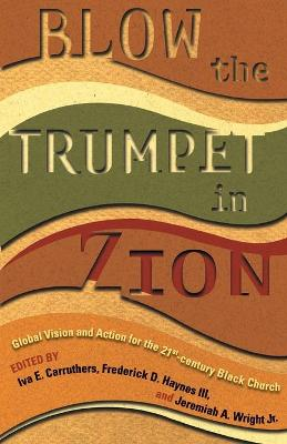 Blow the Trumpet in Zion!: Global Vision and Action for the Twenty First Century Black Church