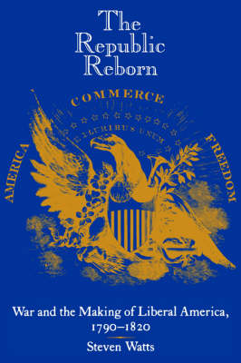 The Republic Reborn: War and the Making of Liberal America, 1790-1820