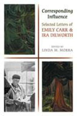 Corresponding Influence: Selected Letters of Emily Carr and Ira Dilworth