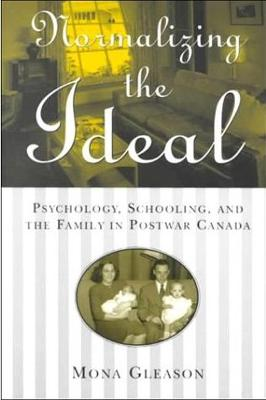 Normalizing the Ideal: Psychology, Schooling, and the Family in Postwar Canada