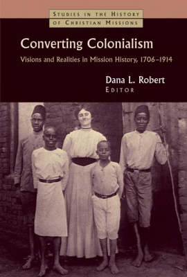 Converting Colonialism: Visions and Realities in Mission History 1706-1914